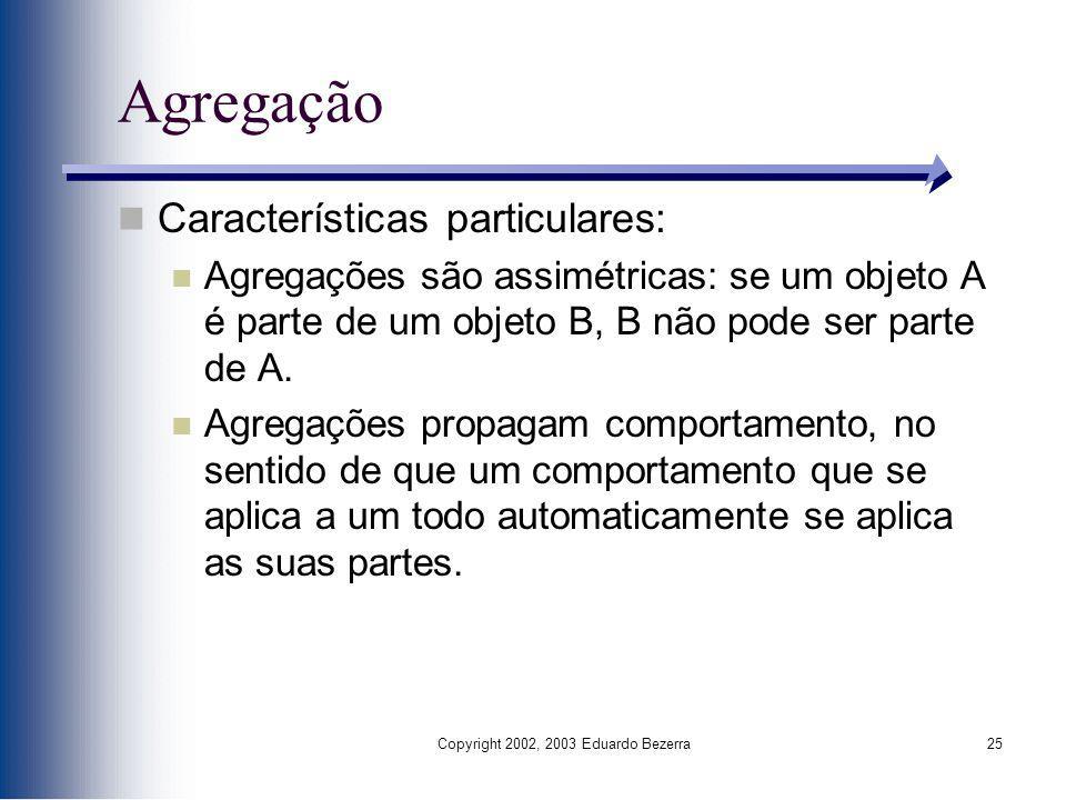 Copyright 2002, 2003 Eduardo Bezerra25 Agregação Características particulares: Agregações são assimétricas: se um objeto A é parte de um objeto B, B n