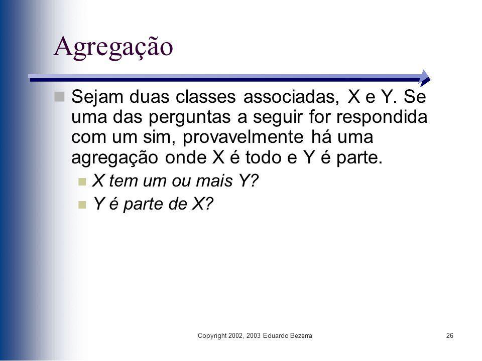 Copyright 2002, 2003 Eduardo Bezerra26 Agregação Sejam duas classes associadas, X e Y. Se uma das perguntas a seguir for respondida com um sim, provav