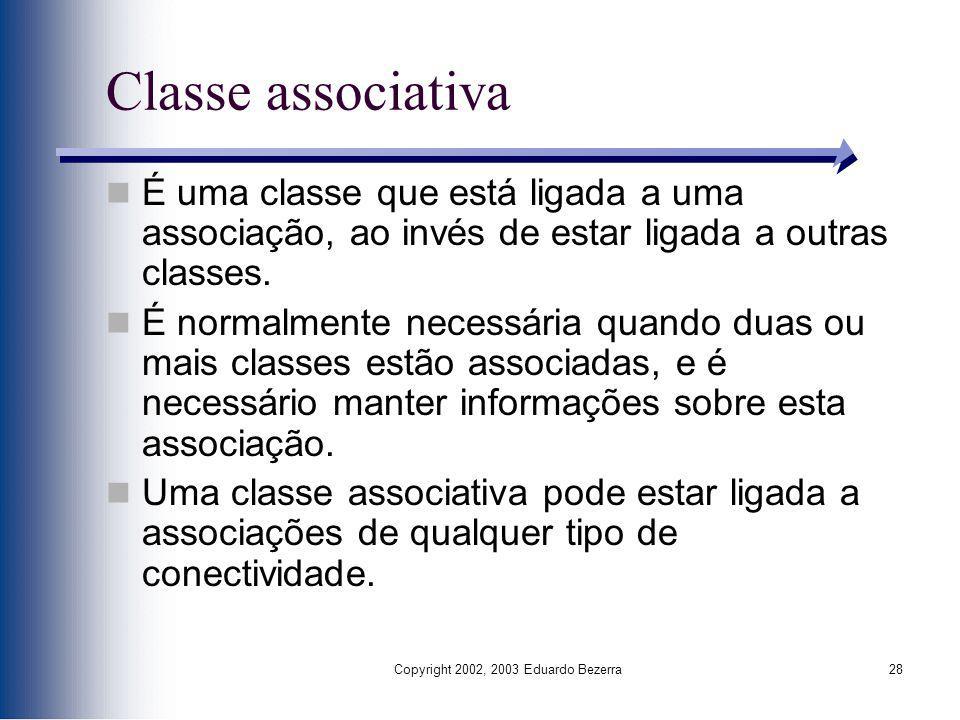 Copyright 2002, 2003 Eduardo Bezerra28 Classe associativa É uma classe que está ligada a uma associação, ao invés de estar ligada a outras classes. É