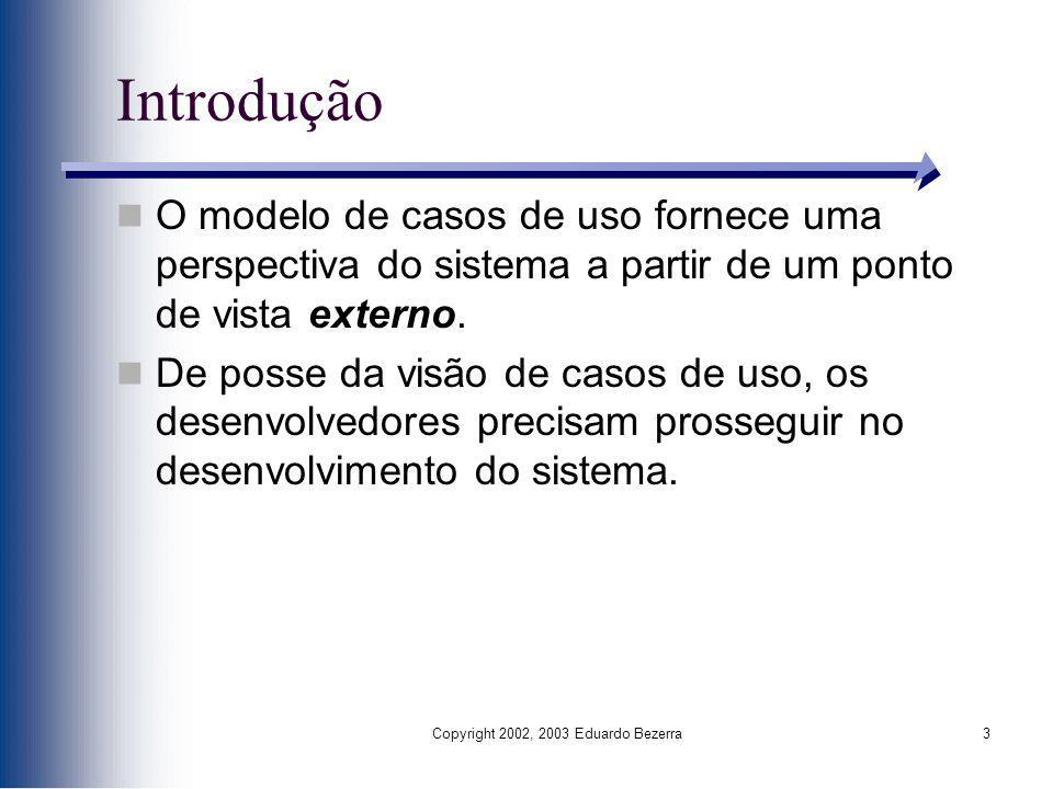 Copyright 2002, 2003 Eduardo Bezerra3 Introdução O modelo de casos de uso fornece uma perspectiva do sistema a partir de um ponto de vista externo. De