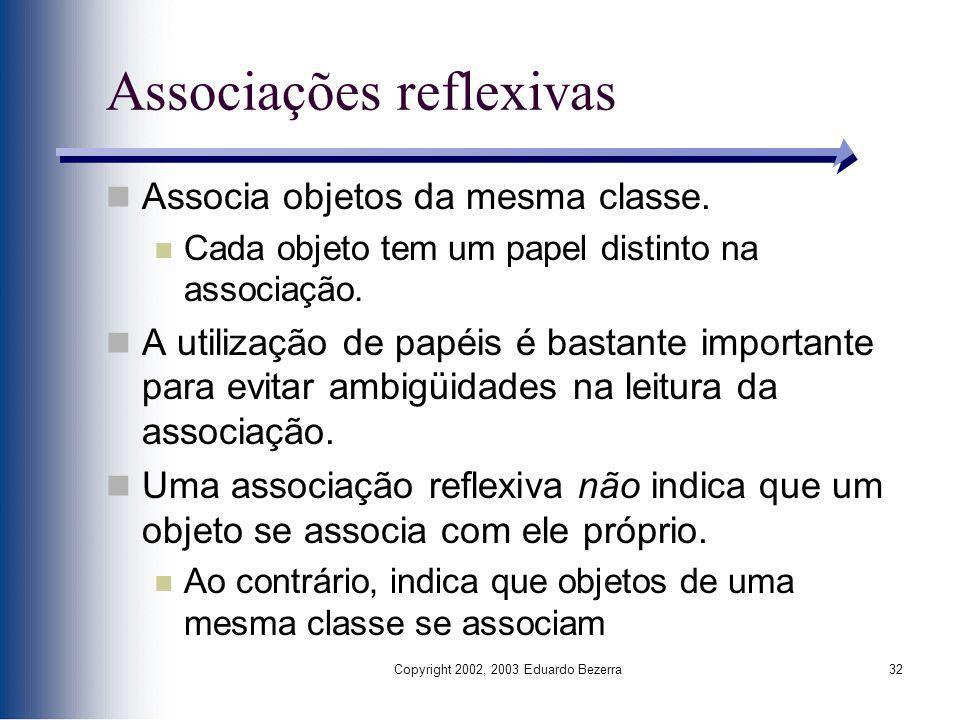 Copyright 2002, 2003 Eduardo Bezerra32 Associações reflexivas Associa objetos da mesma classe. Cada objeto tem um papel distinto na associação. A util