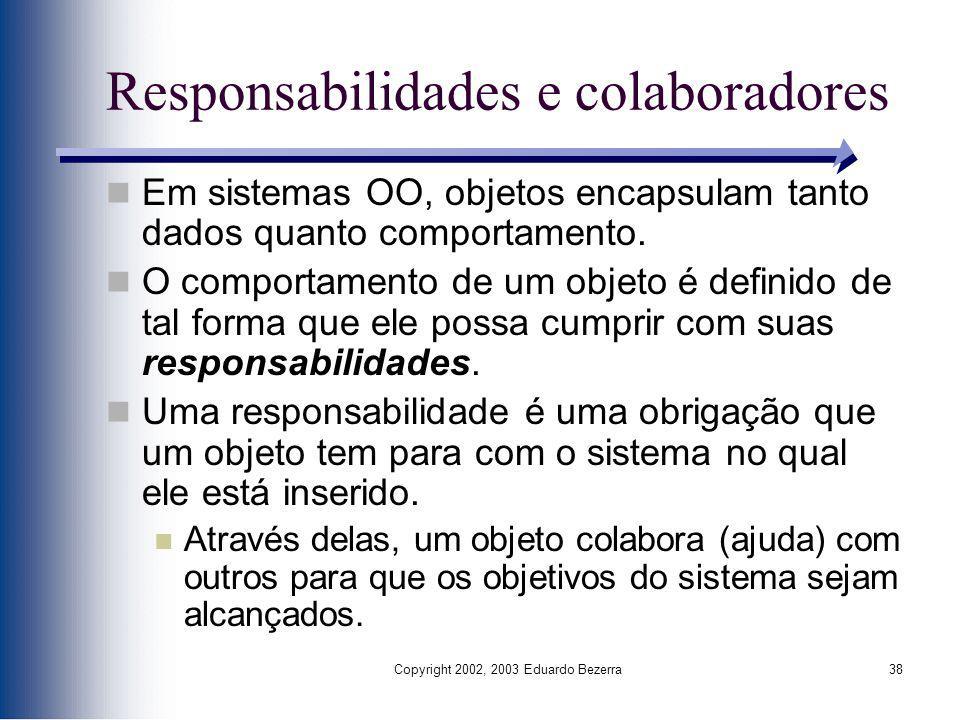 Copyright 2002, 2003 Eduardo Bezerra38 Responsabilidades e colaboradores Em sistemas OO, objetos encapsulam tanto dados quanto comportamento. O compor