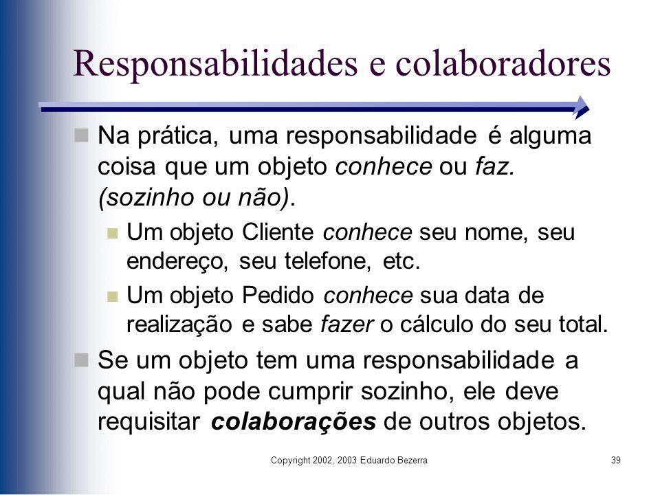 Copyright 2002, 2003 Eduardo Bezerra39 Responsabilidades e colaboradores Na prática, uma responsabilidade é alguma coisa que um objeto conhece ou faz.