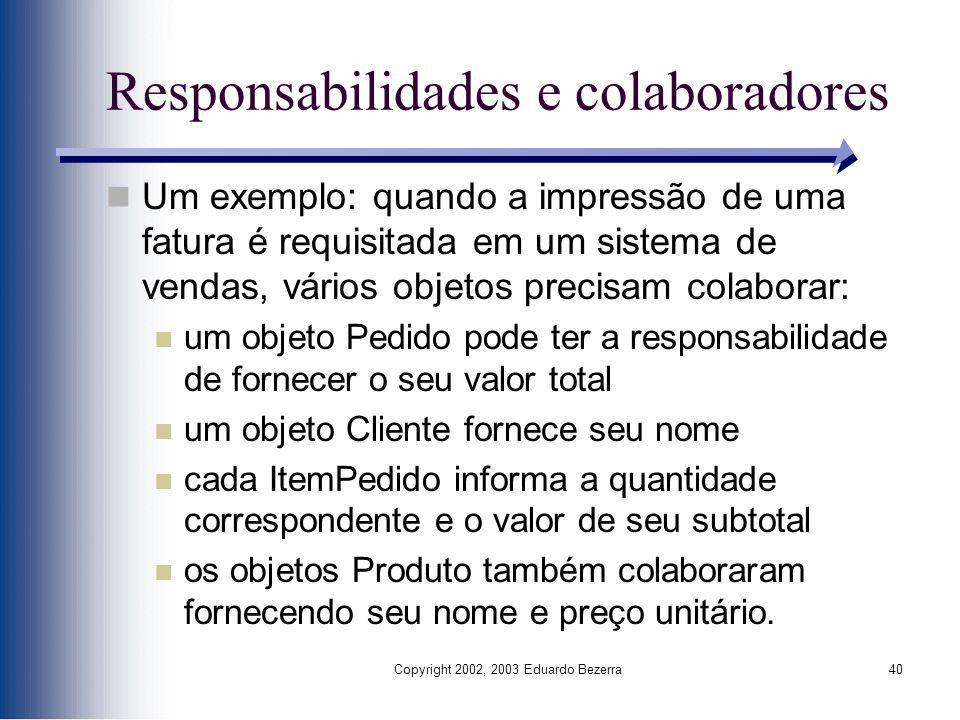 Copyright 2002, 2003 Eduardo Bezerra40 Responsabilidades e colaboradores Um exemplo: quando a impressão de uma fatura é requisitada em um sistema de v