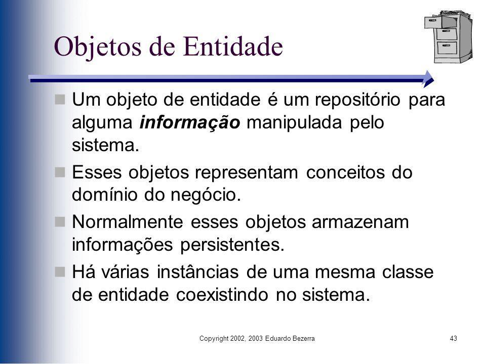 Copyright 2002, 2003 Eduardo Bezerra43 Objetos de Entidade Um objeto de entidade é um repositório para alguma informação manipulada pelo sistema. Esse