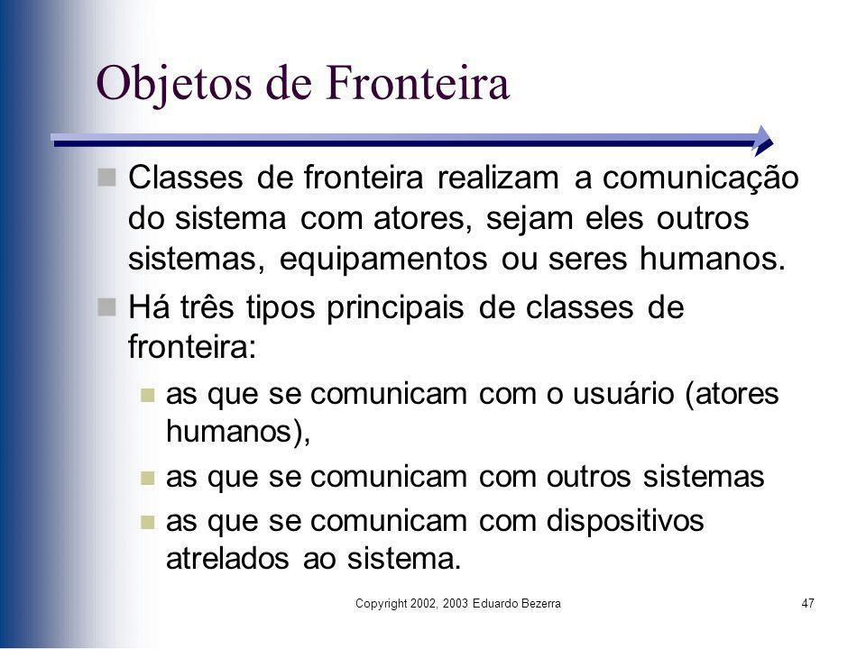 Copyright 2002, 2003 Eduardo Bezerra47 Objetos de Fronteira Classes de fronteira realizam a comunicação do sistema com atores, sejam eles outros siste