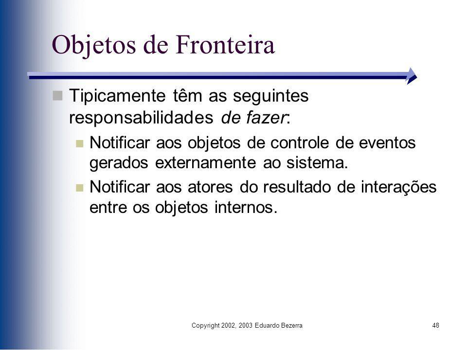 Copyright 2002, 2003 Eduardo Bezerra48 Objetos de Fronteira Tipicamente têm as seguintes responsabilidades de fazer: Notificar aos objetos de controle