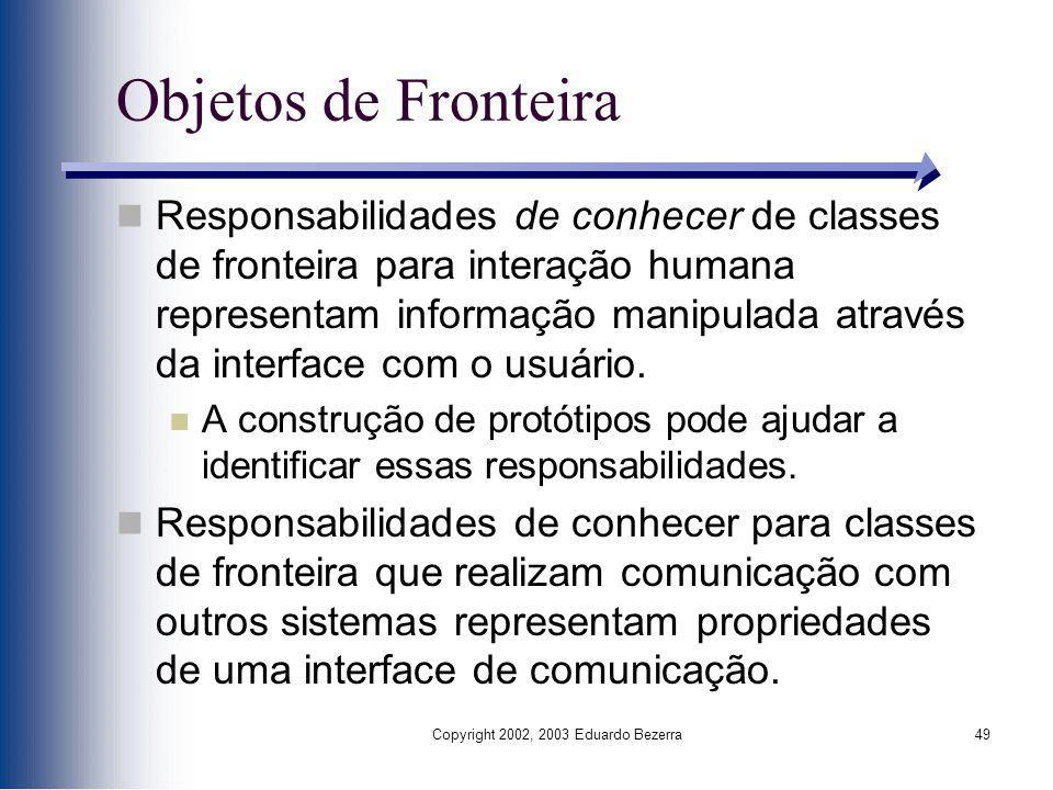 Copyright 2002, 2003 Eduardo Bezerra49 Objetos de Fronteira Responsabilidades de conhecer de classes de fronteira para interação humana representam in