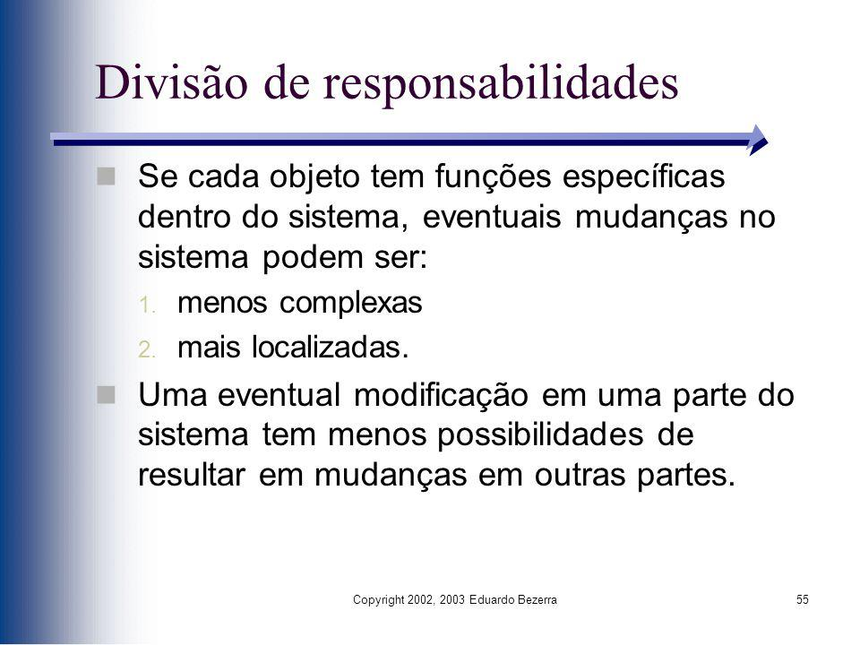 Copyright 2002, 2003 Eduardo Bezerra55 Divisão de responsabilidades Se cada objeto tem funções específicas dentro do sistema, eventuais mudanças no si