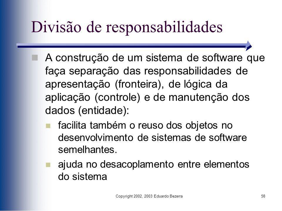 Copyright 2002, 2003 Eduardo Bezerra58 Divisão de responsabilidades A construção de um sistema de software que faça separação das responsabilidades de