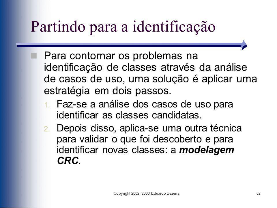 Copyright 2002, 2003 Eduardo Bezerra62 Partindo para a identificação Para contornar os problemas na identificação de classes através da análise de cas