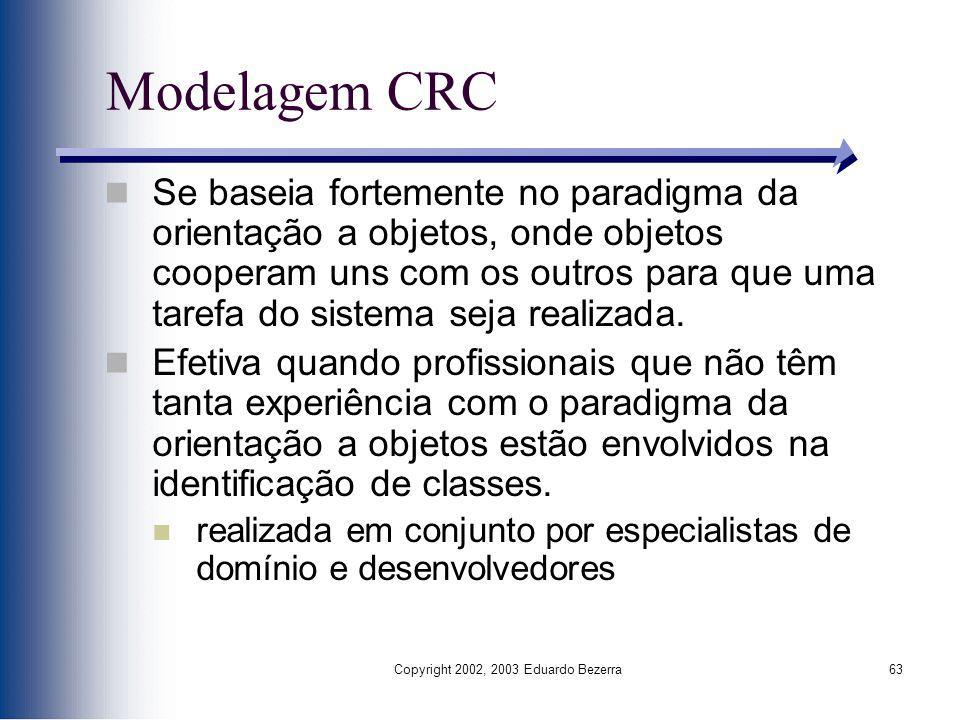 Copyright 2002, 2003 Eduardo Bezerra63 Modelagem CRC Se baseia fortemente no paradigma da orientação a objetos, onde objetos cooperam uns com os outro