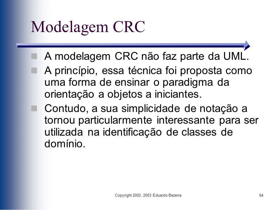 Copyright 2002, 2003 Eduardo Bezerra64 Modelagem CRC A modelagem CRC não faz parte da UML. A princípio, essa técnica foi proposta como uma forma de en