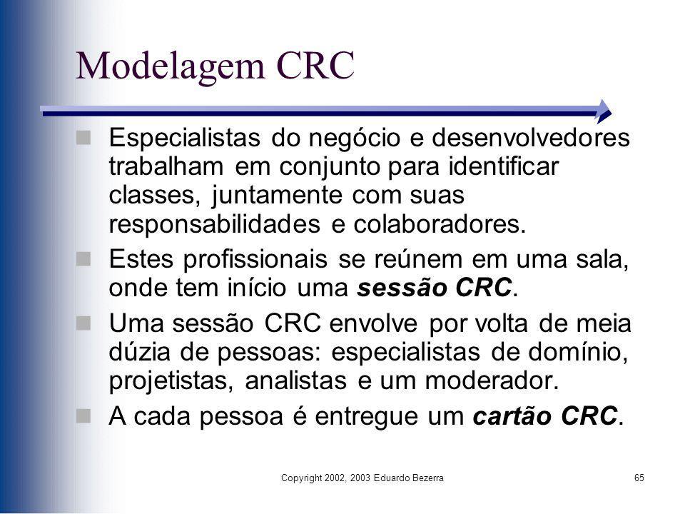 Copyright 2002, 2003 Eduardo Bezerra65 Modelagem CRC Especialistas do negócio e desenvolvedores trabalham em conjunto para identificar classes, juntam