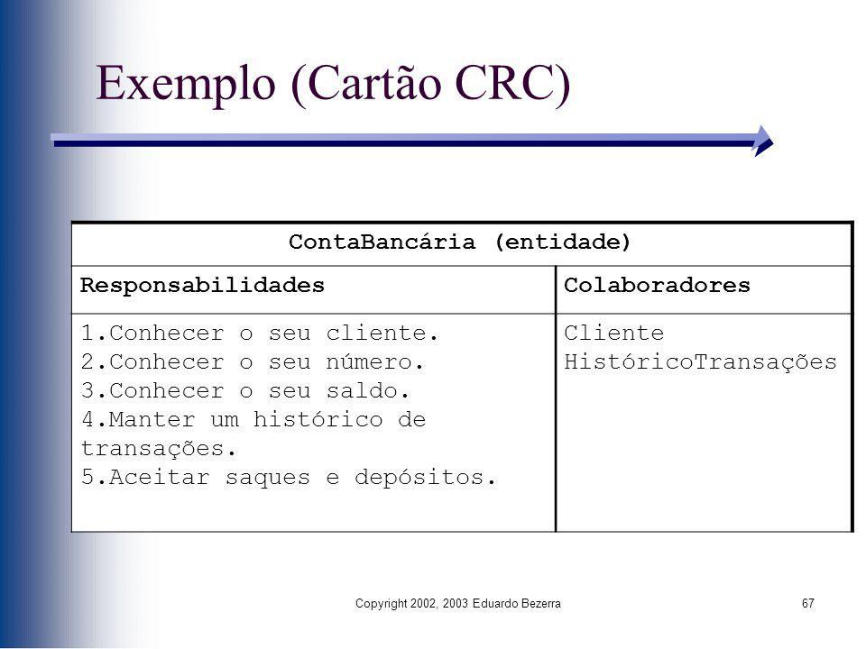 Copyright 2002, 2003 Eduardo Bezerra67 Exemplo (Cartão CRC) ContaBancária (entidade) ResponsabilidadesColaboradores 1.Conhecer o seu cliente. 2.Conhec
