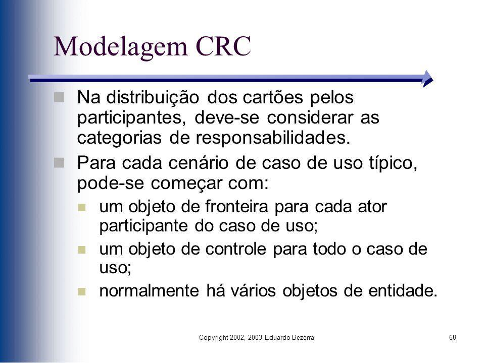 Copyright 2002, 2003 Eduardo Bezerra68 Modelagem CRC Na distribuição dos cartões pelos participantes, deve-se considerar as categorias de responsabili