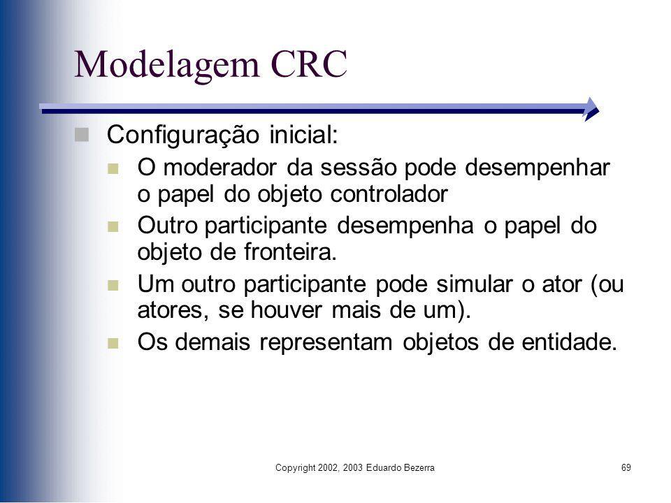 Copyright 2002, 2003 Eduardo Bezerra69 Modelagem CRC Configuração inicial: O moderador da sessão pode desempenhar o papel do objeto controlador Outro