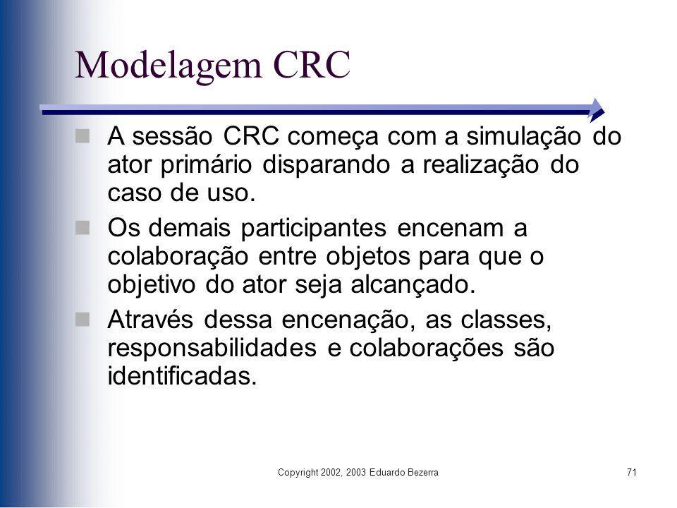 Copyright 2002, 2003 Eduardo Bezerra71 Modelagem CRC A sessão CRC começa com a simulação do ator primário disparando a realização do caso de uso. Os d