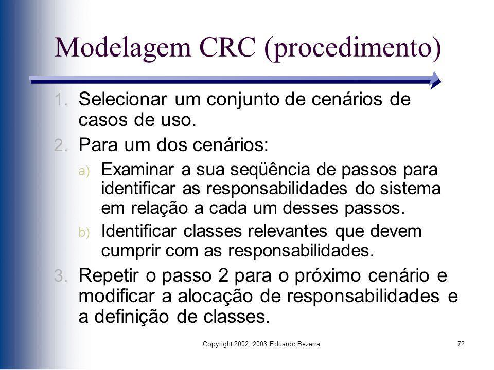Copyright 2002, 2003 Eduardo Bezerra72 Modelagem CRC (procedimento) 1. Selecionar um conjunto de cenários de casos de uso. 2. Para um dos cenários: a)