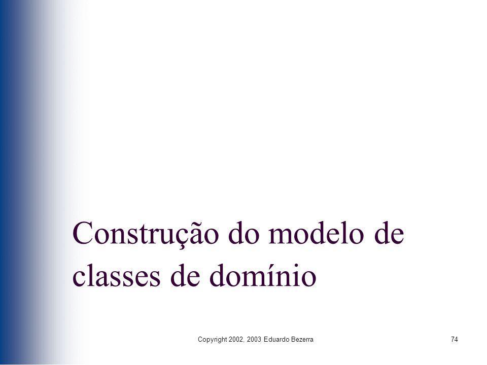 Copyright 2002, 2003 Eduardo Bezerra74 Construção do modelo de classes de domínio