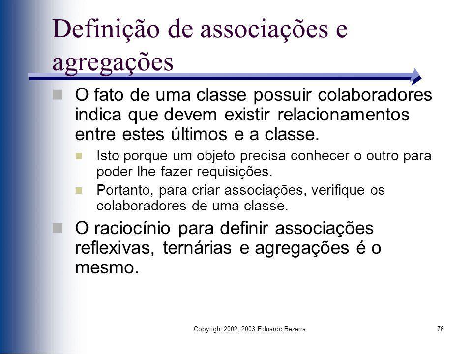 Copyright 2002, 2003 Eduardo Bezerra76 Definição de associações e agregações O fato de uma classe possuir colaboradores indica que devem existir relac