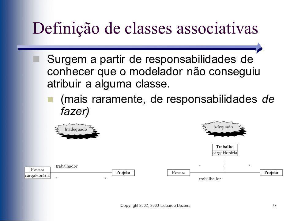 Copyright 2002, 2003 Eduardo Bezerra77 Definição de classes associativas Surgem a partir de responsabilidades de conhecer que o modelador não consegui