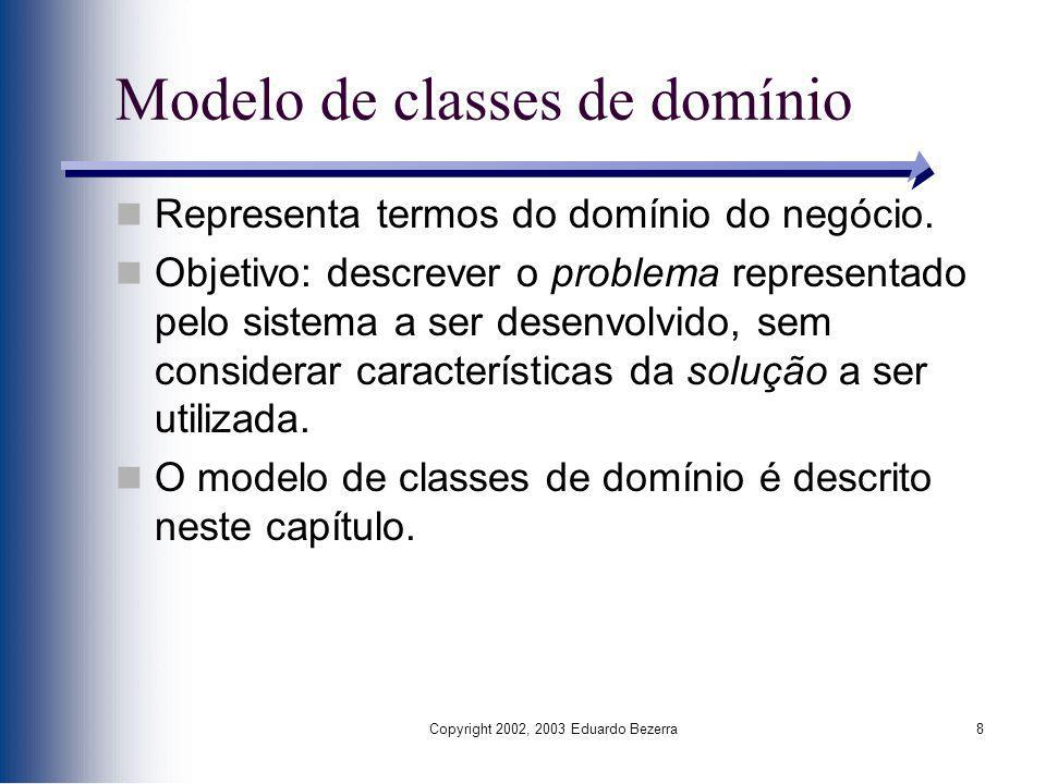 Copyright 2002, 2003 Eduardo Bezerra8 Representa termos do domínio do negócio. Objetivo: descrever o problema representado pelo sistema a ser desenvol