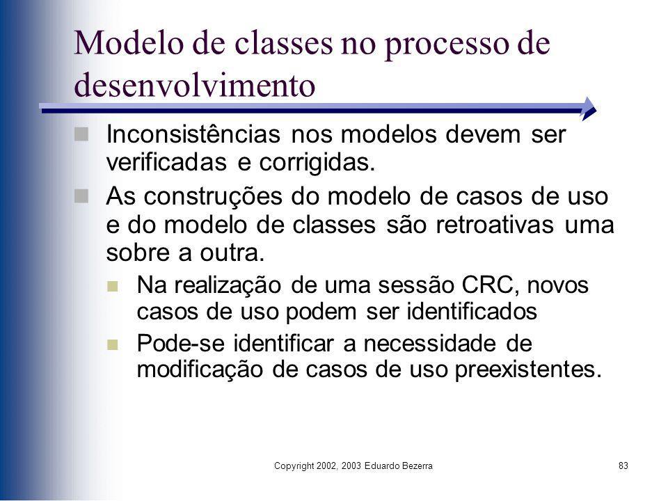 Copyright 2002, 2003 Eduardo Bezerra83 Modelo de classes no processo de desenvolvimento Inconsistências nos modelos devem ser verificadas e corrigidas