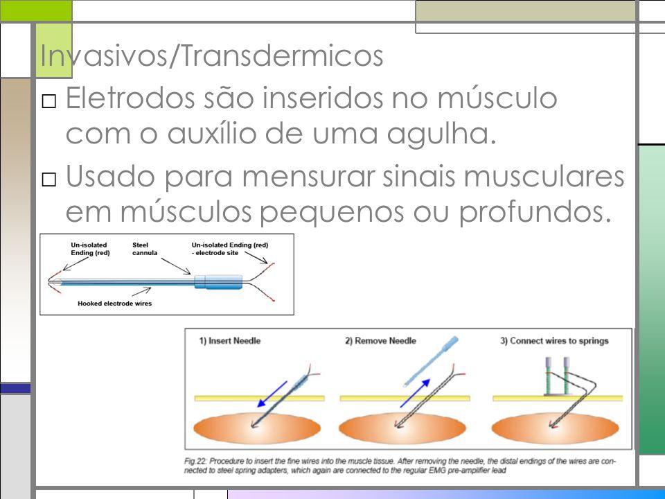Invasivos/Transdermicos Eletrodos são inseridos no músculo com o auxílio de uma agulha. Usado para mensurar sinais musculares em músculos pequenos ou