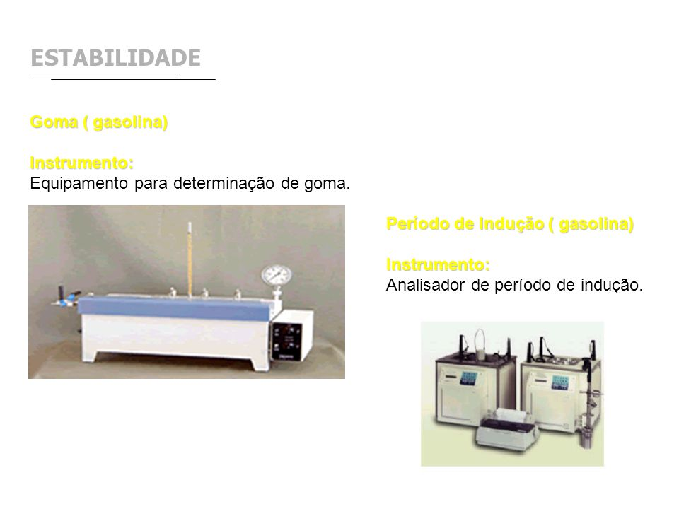 ESTABILIDADE Goma ( gasolina) Instrumento: Equipamento para determinação de goma. Período de Indução ( gasolina) Instrumento: Analisador de período de