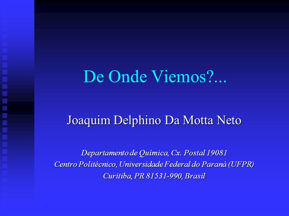 De Onde Viemos?... Joaquim Delphino Da Motta Neto Departamento de Química, Cx. Postal 19081 Centro Politécnico, Universidade Federal do Paraná (UFPR)