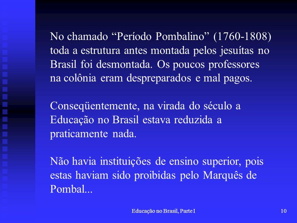 Educação no Brasil, Parte I10 No chamado Período Pombalino (1760-1808) toda a estrutura antes montada pelos jesuítas no Brasil foi desmontada. Os pouc