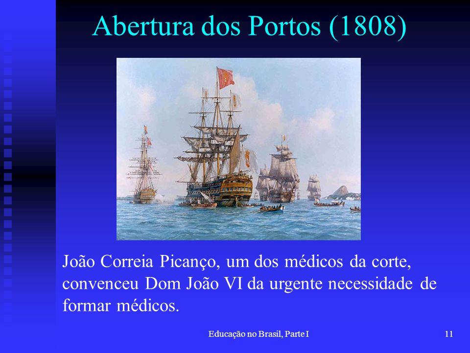 Educação no Brasil, Parte I11 Abertura dos Portos (1808) João Correia Picanço, um dos médicos da corte, convenceu Dom João VI da urgente necessidade d
