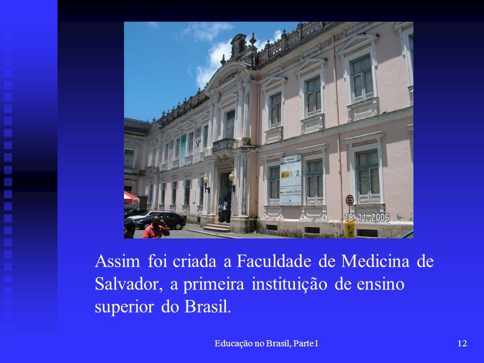 Educação no Brasil, Parte I12 Assim foi criada a Faculdade de Medicina de Salvador, a primeira instituição de ensino superior do Brasil.