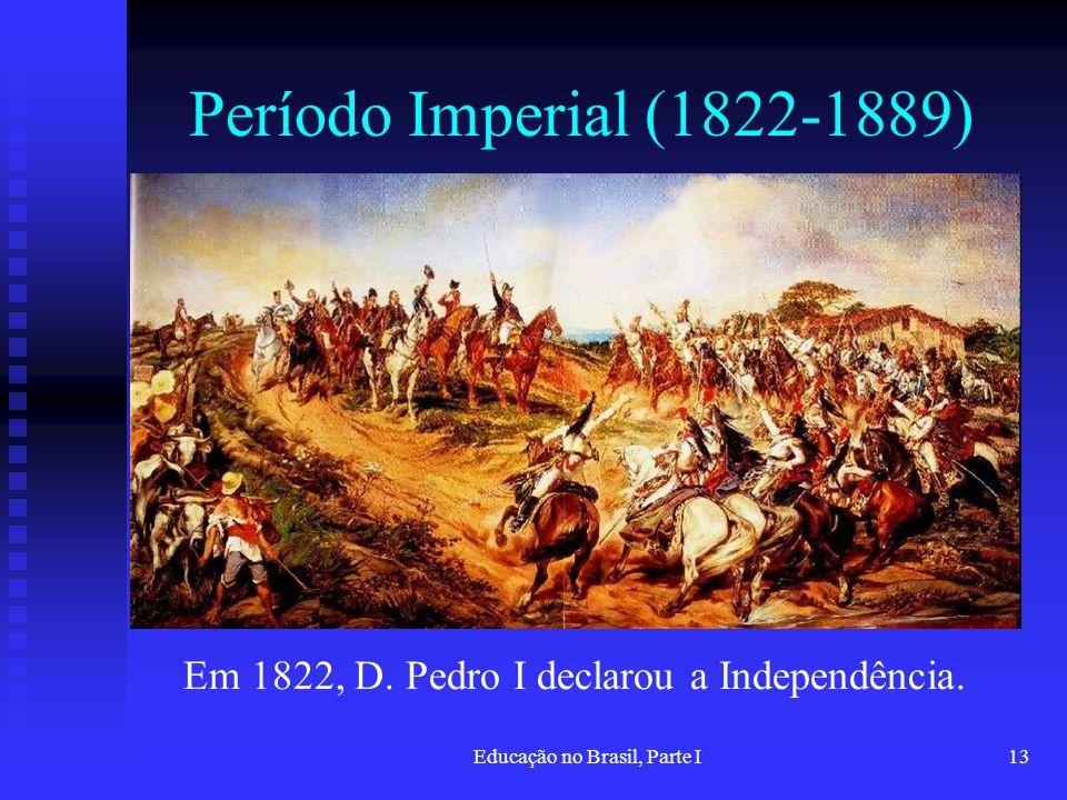 Educação no Brasil, Parte I13 Período Imperial (1822-1889) Em 1822, D. Pedro I declarou a Independência.