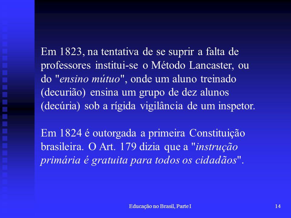 Educação no Brasil, Parte I14 Em 1823, na tentativa de se suprir a falta de professores institui-se o Método Lancaster, ou do