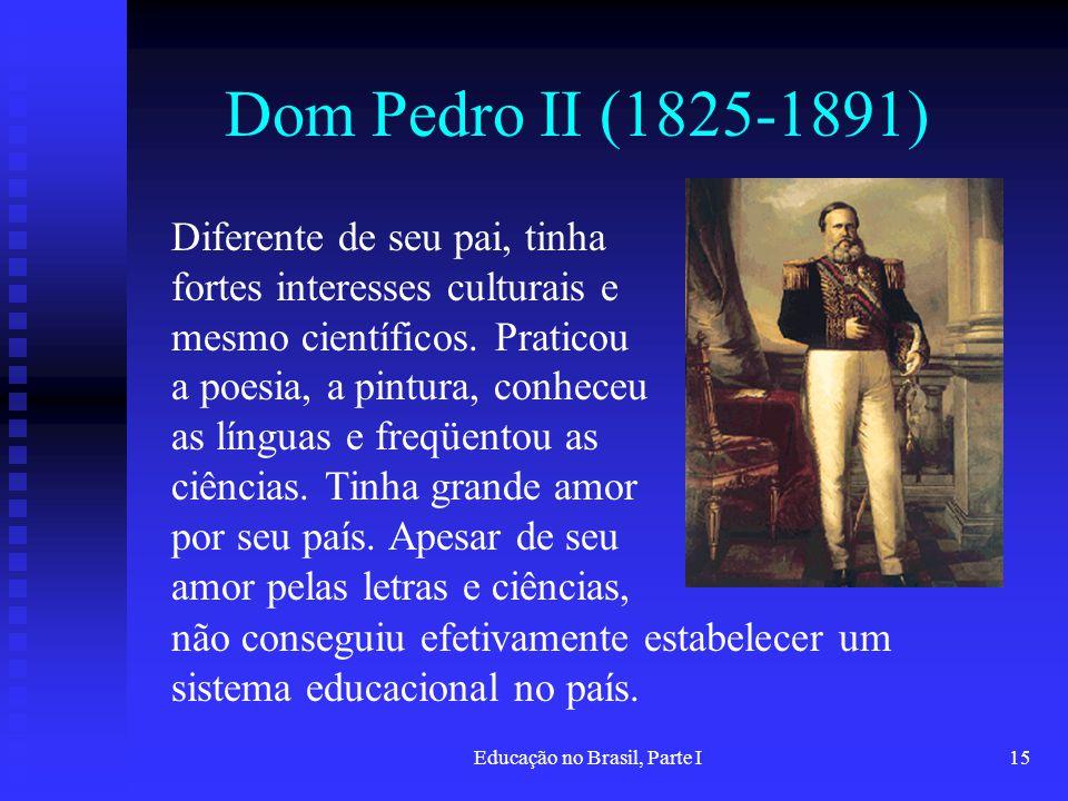 Educação no Brasil, Parte I15 Dom Pedro II (1825-1891) Diferente de seu pai, tinha fortes interesses culturais e mesmo científicos. Praticou a poesia,