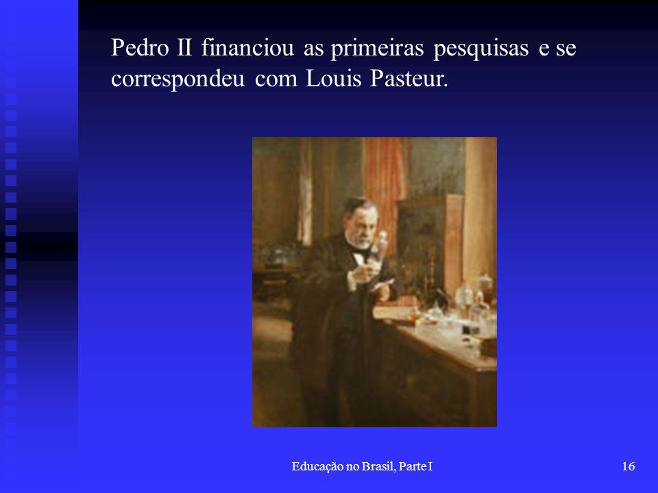 Educação no Brasil, Parte I16 Pedro II financiou as primeiras pesquisas e se correspondeu com Louis Pasteur.