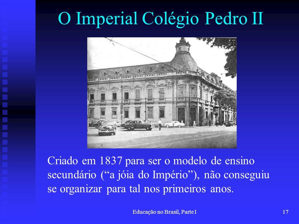 Educação no Brasil, Parte I17 O Imperial Colégio Pedro II Criado em 1837 para ser o modelo de ensino secundário (a jóia do Império), não conseguiu se