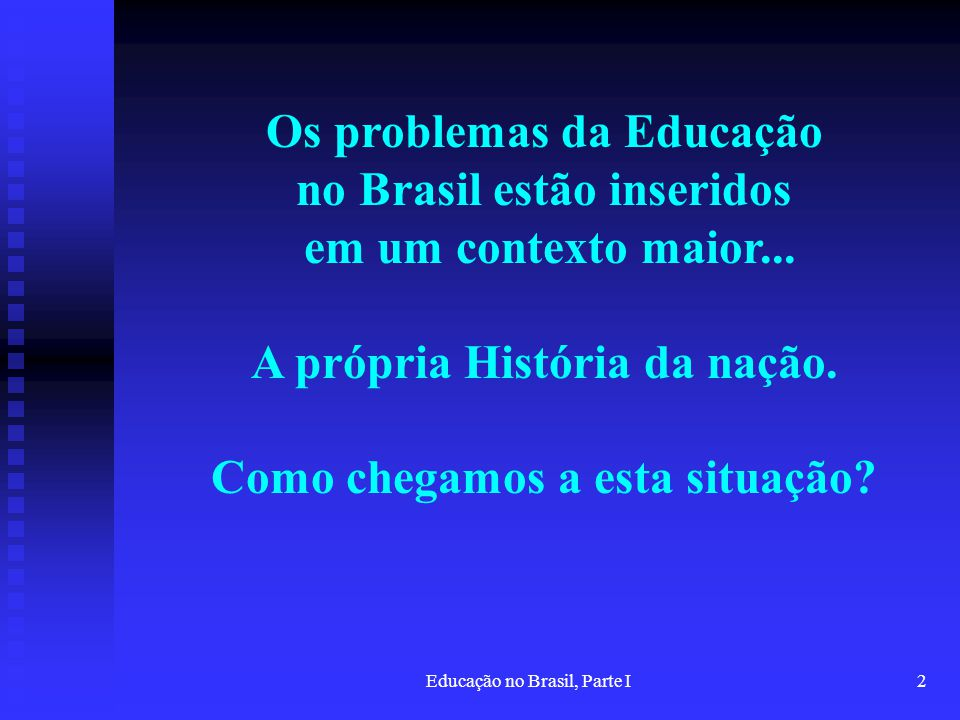 Educação no Brasil, Parte I2 Os problemas da Educação no Brasil estão inseridos em um contexto maior... A própria História da nação. Como chegamos a e