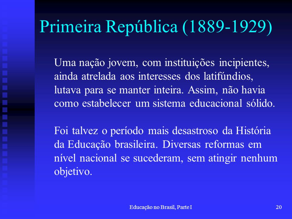 Educação no Brasil, Parte I20 Primeira República (1889-1929) Uma nação jovem, com instituições incipientes, ainda atrelada aos interesses dos latifúnd
