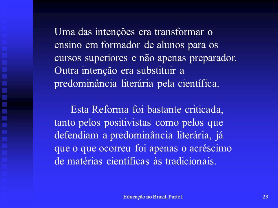 Educação no Brasil, Parte I23 Uma das intenções era transformar o ensino em formador de alunos para os cursos superiores e não apenas preparador. Outr