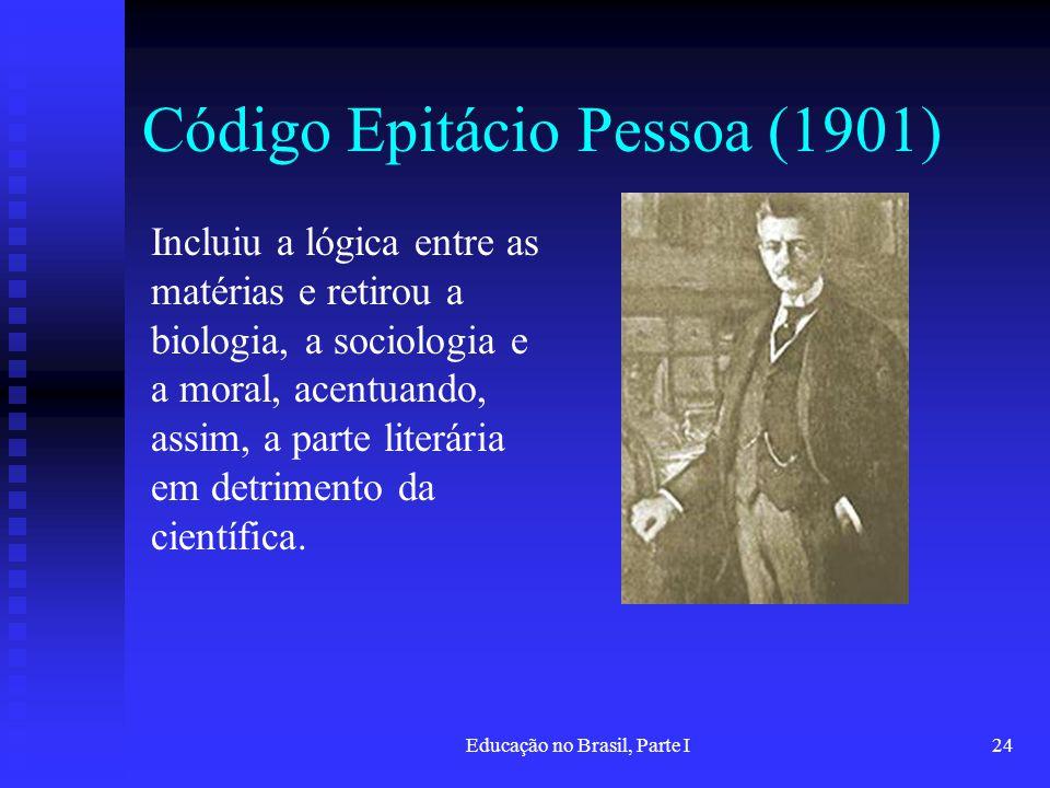 Educação no Brasil, Parte I24 Código Epitácio Pessoa (1901) Incluiu a lógica entre as matérias e retirou a biologia, a sociologia e a moral, acentuand