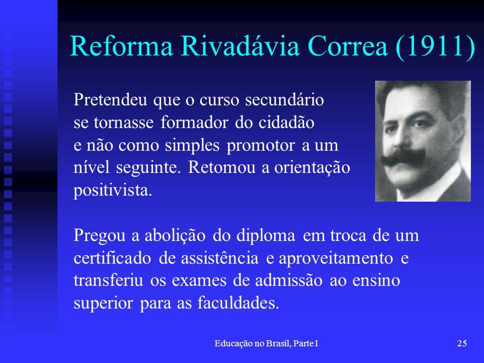 Educação no Brasil, Parte I25 Reforma Rivadávia Correa (1911) Pretendeu que o curso secundário se tornasse formador do cidadão e não como simples prom