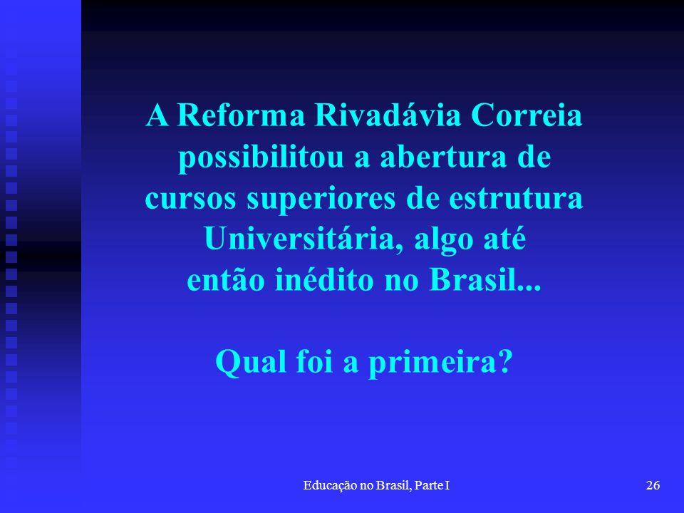 Educação no Brasil, Parte I26 A Reforma Rivadávia Correia possibilitou a abertura de cursos superiores de estrutura Universitária, algo até então inéd