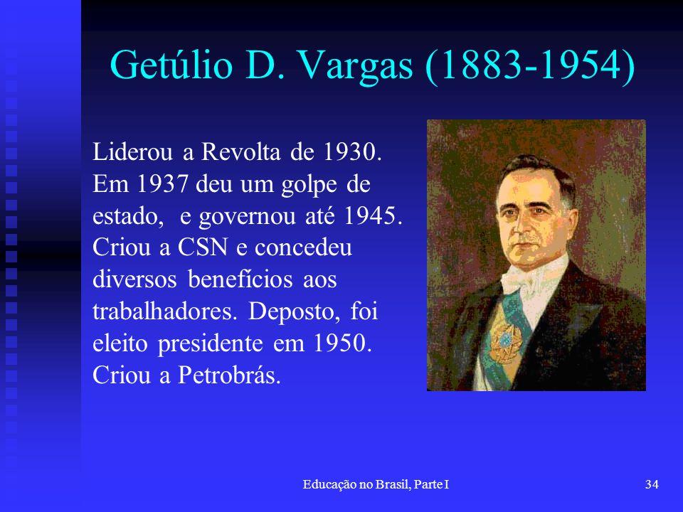 Educação no Brasil, Parte I34 Getúlio D. Vargas (1883-1954) Liderou a Revolta de 1930. Em 1937 deu um golpe de estado, e governou até 1945. Criou a CS