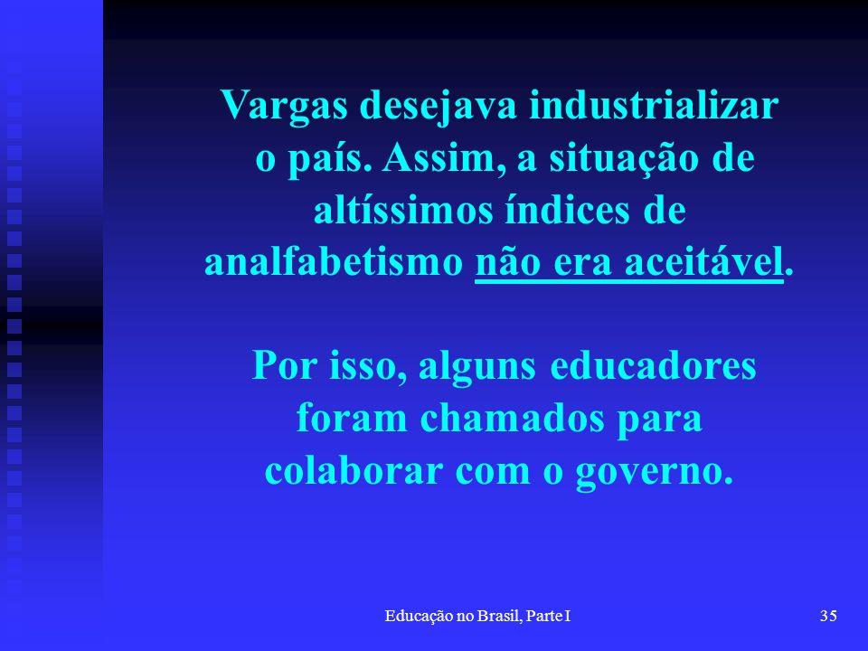 Educação no Brasil, Parte I35 Vargas desejava industrializar o país. Assim, a situação de altíssimos índices de analfabetismo não era aceitável. Por i