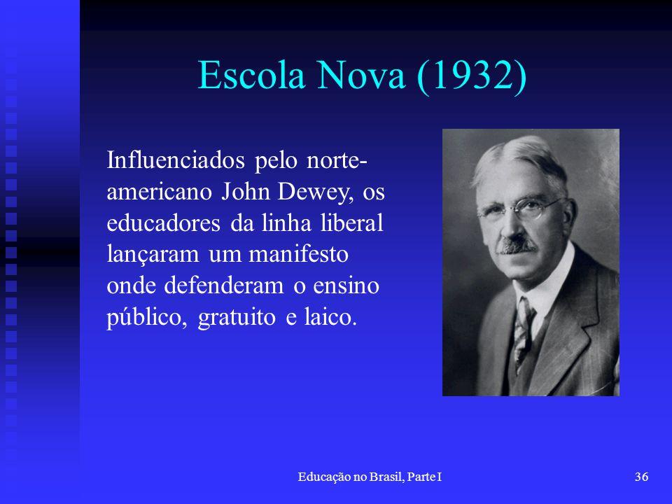 Educação no Brasil, Parte I36 Escola Nova (1932) Influenciados pelo norte- americano John Dewey, os educadores da linha liberal lançaram um manifesto