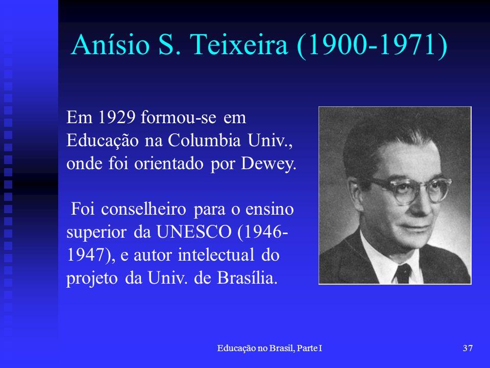 Educação no Brasil, Parte I37 Anísio S. Teixeira (1900-1971) Em 1929 formou-se em Educação na Columbia Univ., onde foi orientado por Dewey. Foi consel