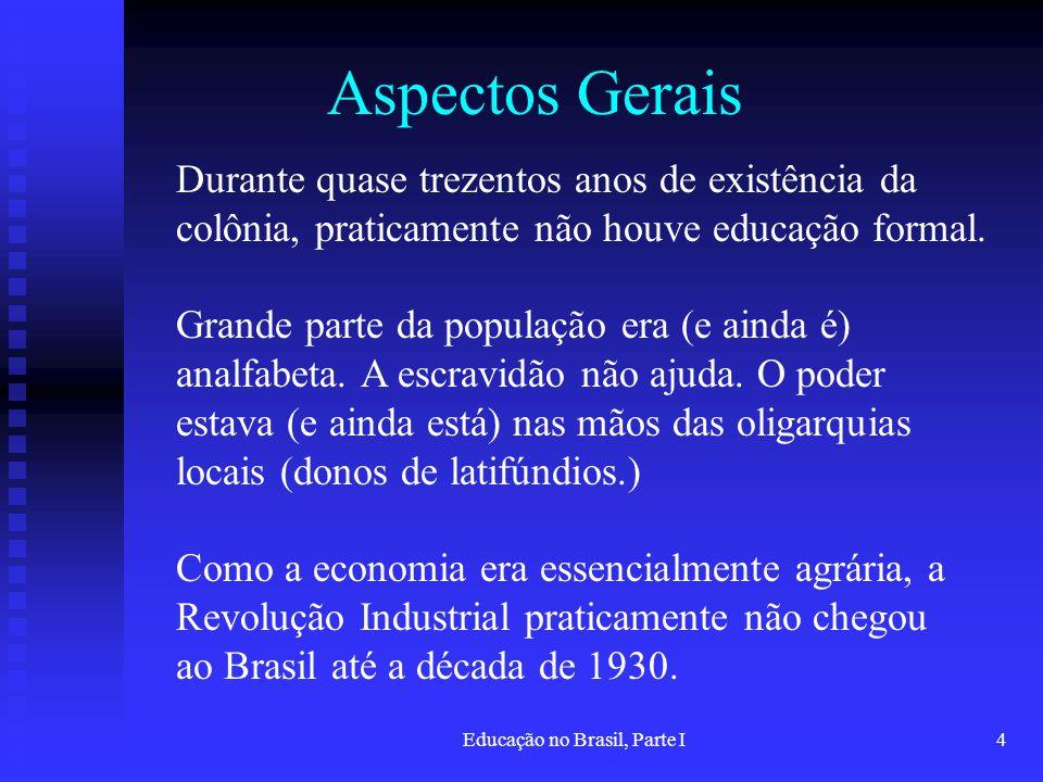 Educação no Brasil, Parte I4 Aspectos Gerais Durante quase trezentos anos de existência da colônia, praticamente não houve educação formal. Grande par